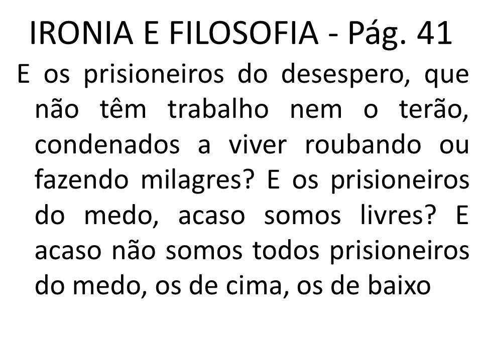 IRONIA E FILOSOFIA - Pág. 41 E os prisioneiros do desespero, que não têm trabalho nem o terão, condenados a viver roubando ou fazendo milagres? E os p