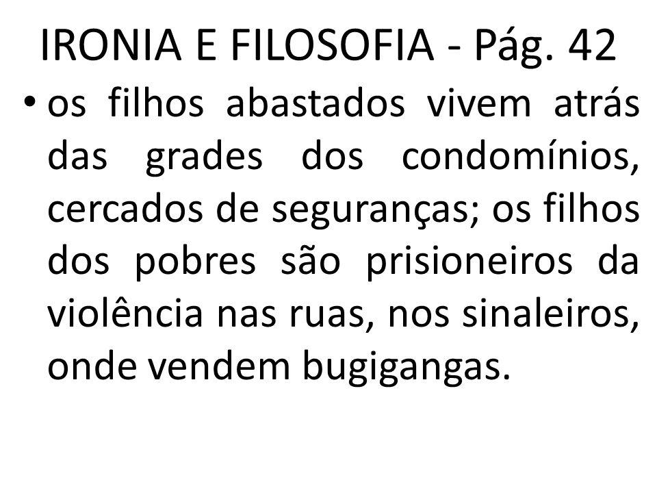 IRONIA E FILOSOFIA - Pág. 42 • os filhos abastados vivem atrás das grades dos condomínios, cercados de seguranças; os filhos dos pobres são prisioneir