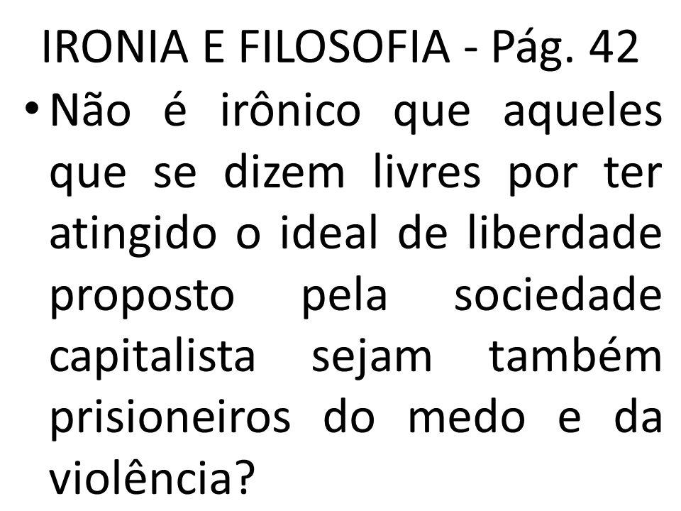 IRONIA E FILOSOFIA - Pág. 42 • Não é irônico que aqueles que se dizem livres por ter atingido o ideal de liberdade proposto pela sociedade capitalista