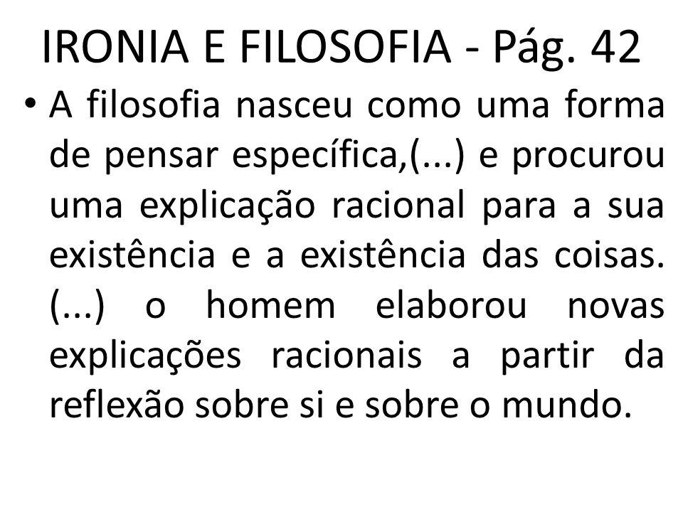 IRONIA E FILOSOFIA - Pág. 42 • A filosofia nasceu como uma forma de pensar específica,(...) e procurou uma explicação racional para a sua existência e