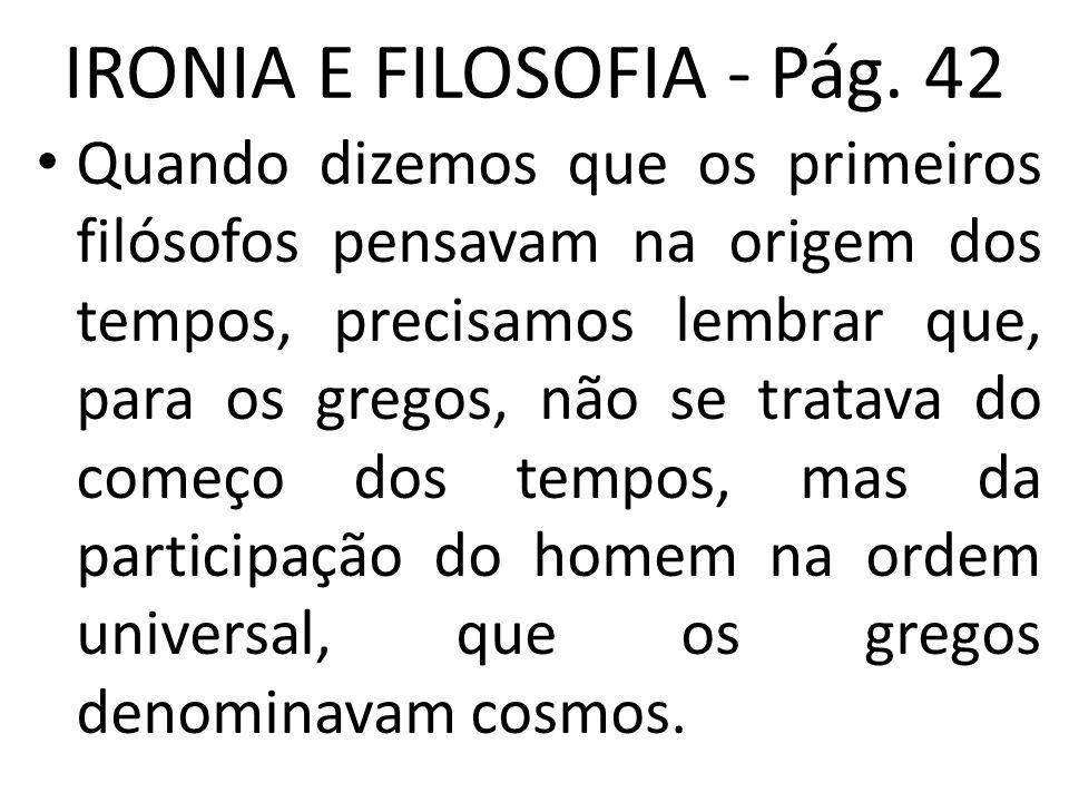 IRONIA E FILOSOFIA - Pág. 42 • Quando dizemos que os primeiros filósofos pensavam na origem dos tempos, precisamos lembrar que, para os gregos, não se