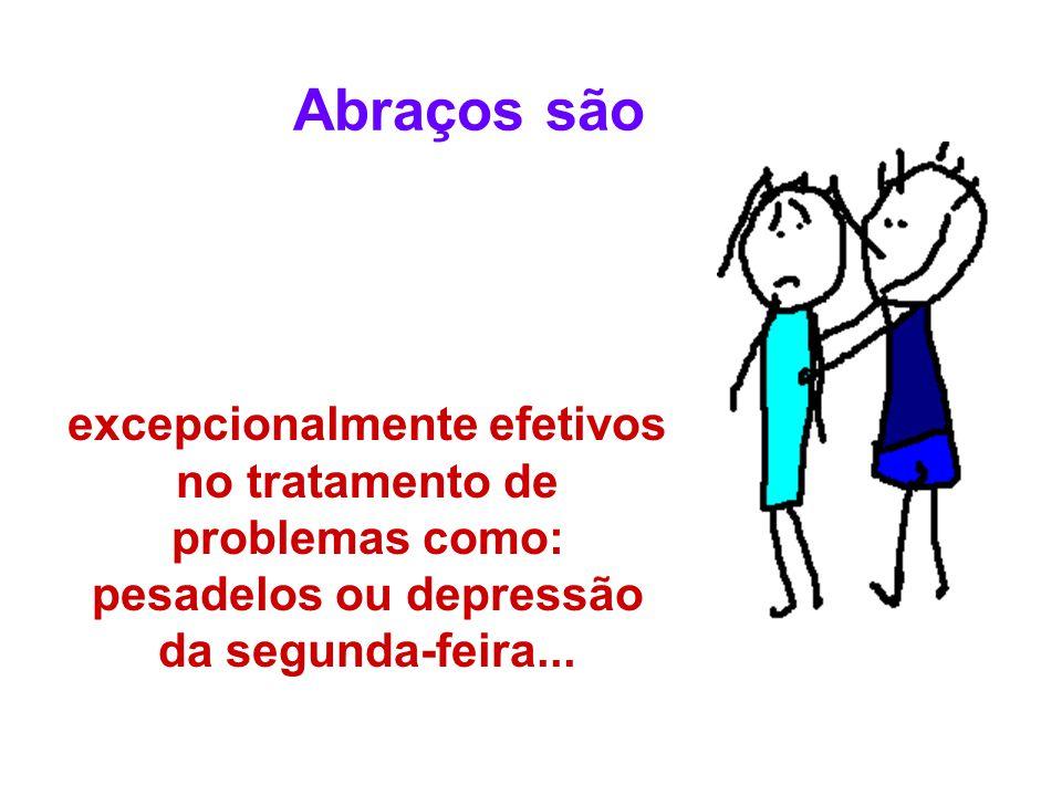 excepcionalmente efetivos no tratamento de problemas como: pesadelos ou depressão da segunda-feira... Abraços são