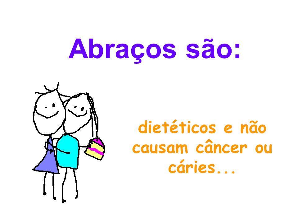 dietéticos e não causam câncer ou cáries... Abraços são: