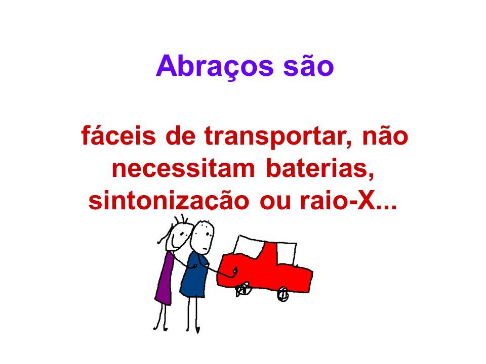 fáceis de transportar, não necessitam baterias, sintonização ou raio-X... Abraços são