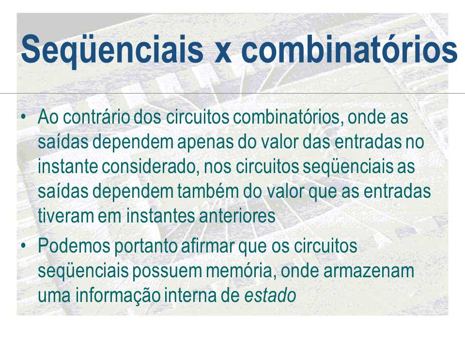 Seqüenciais x combinatórios •Ao contrário dos circuitos combinatórios, onde as saídas dependem apenas do valor das entradas no instante considerado, n