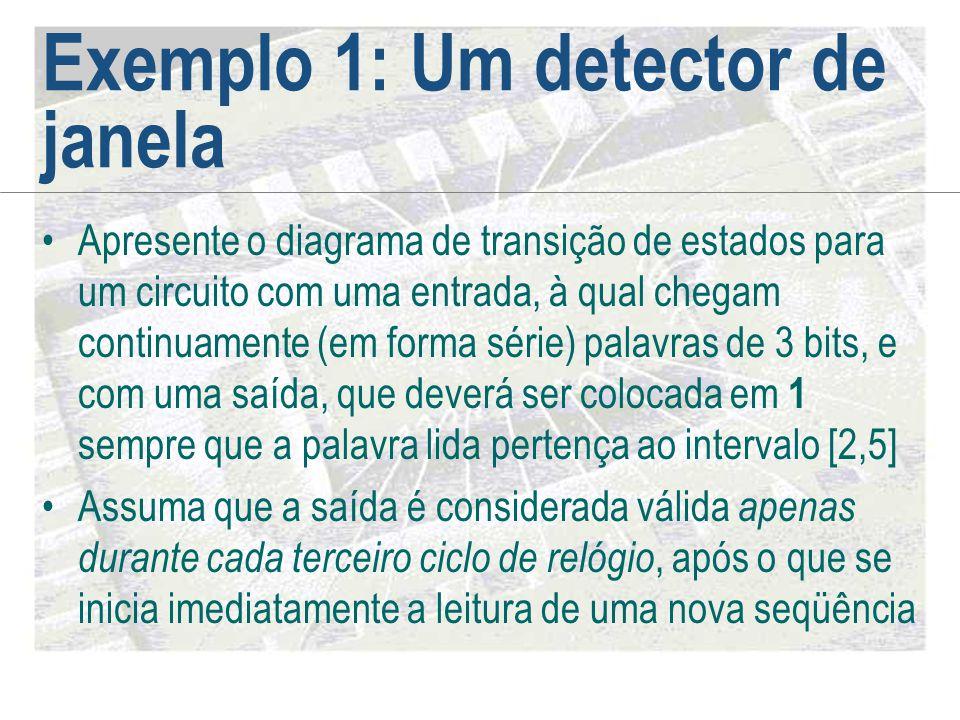 Exemplo 1: Um detector de janela •Apresente o diagrama de transição de estados para um circuito com uma entrada, à qual chegam continuamente (em forma