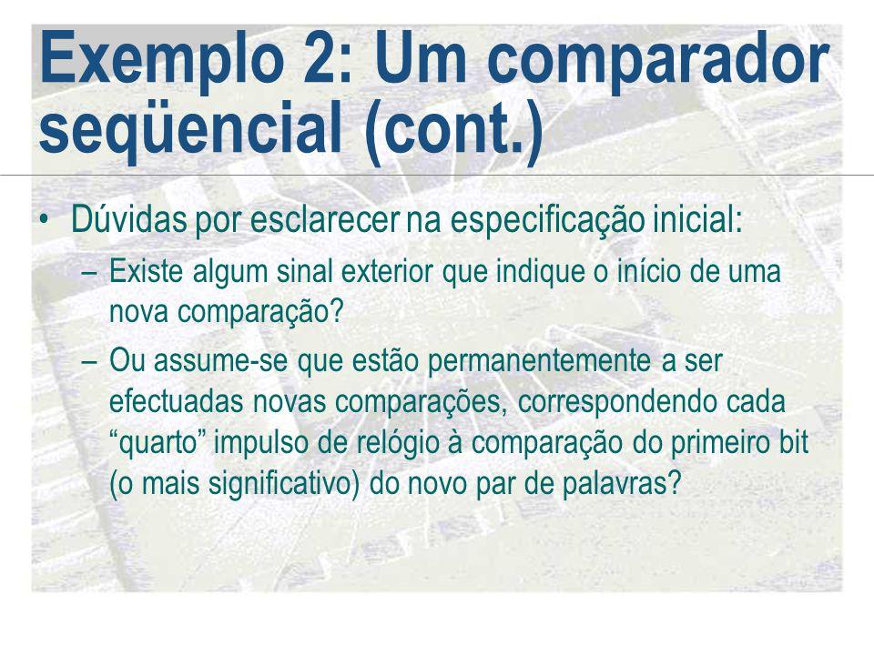 Exemplo 2: Um comparador seqüencial (cont.) •Dúvidas por esclarecer na especificação inicial: –Existe algum sinal exterior que indique o início de uma