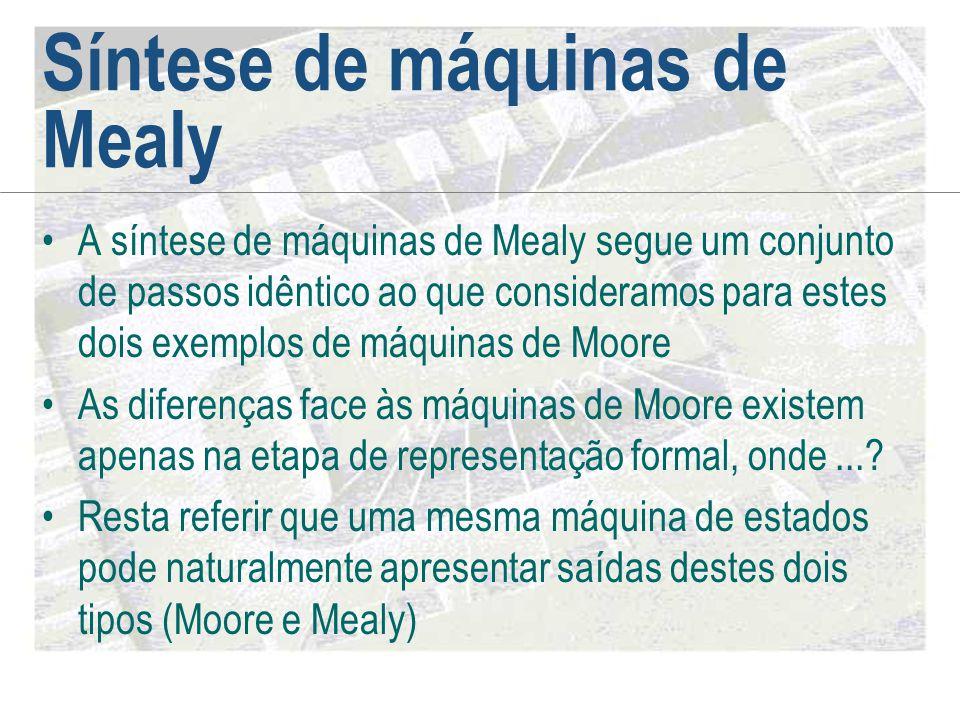 Síntese de máquinas de Mealy •A síntese de máquinas de Mealy segue um conjunto de passos idêntico ao que consideramos para estes dois exemplos de máqu