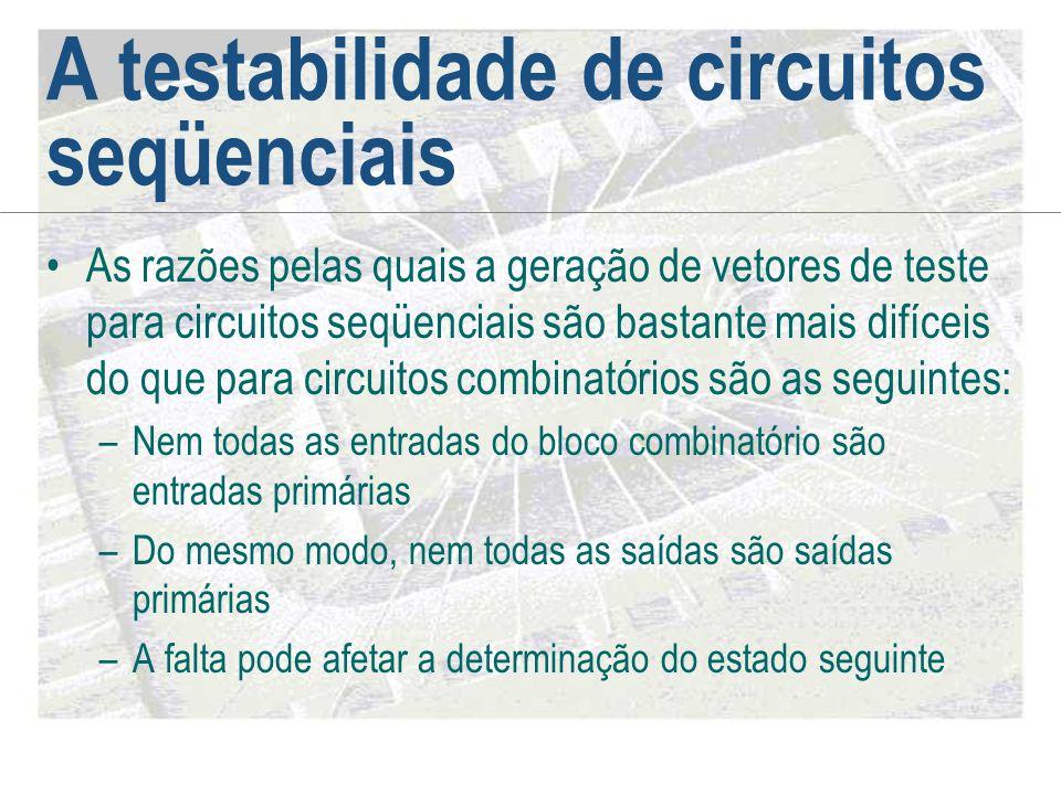 A testabilidade de circuitos seqüenciais •As razões pelas quais a geração de vetores de teste para circuitos seqüenciais são bastante mais difíceis do