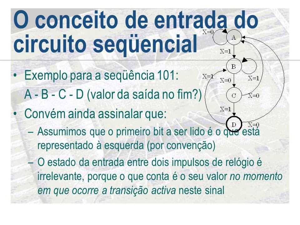 O conceito de entrada do circuito seqüencial •Exemplo para a seqüência 101: A - B - C - D (valor da saída no fim?) •Convém ainda assinalar que: –Assum