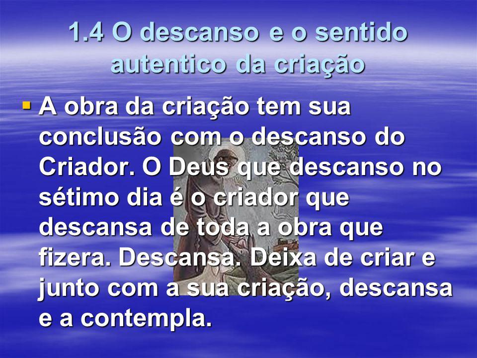 1.4 O descanso e o sentido autentico da criação  A obra da criação tem sua conclusão com o descanso do Criador. O Deus que descanso no sétimo dia é o
