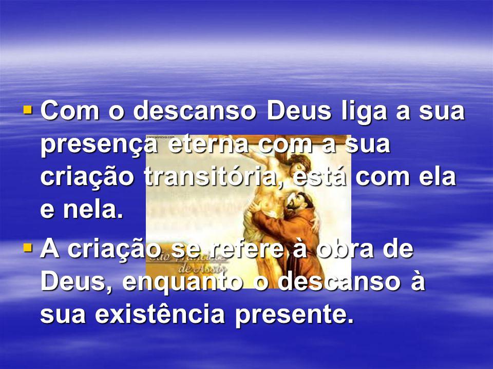  Com o descanso Deus liga a sua presença eterna com a sua criação transitória, está com ela e nela.  A criação se refere à obra de Deus, enquanto o