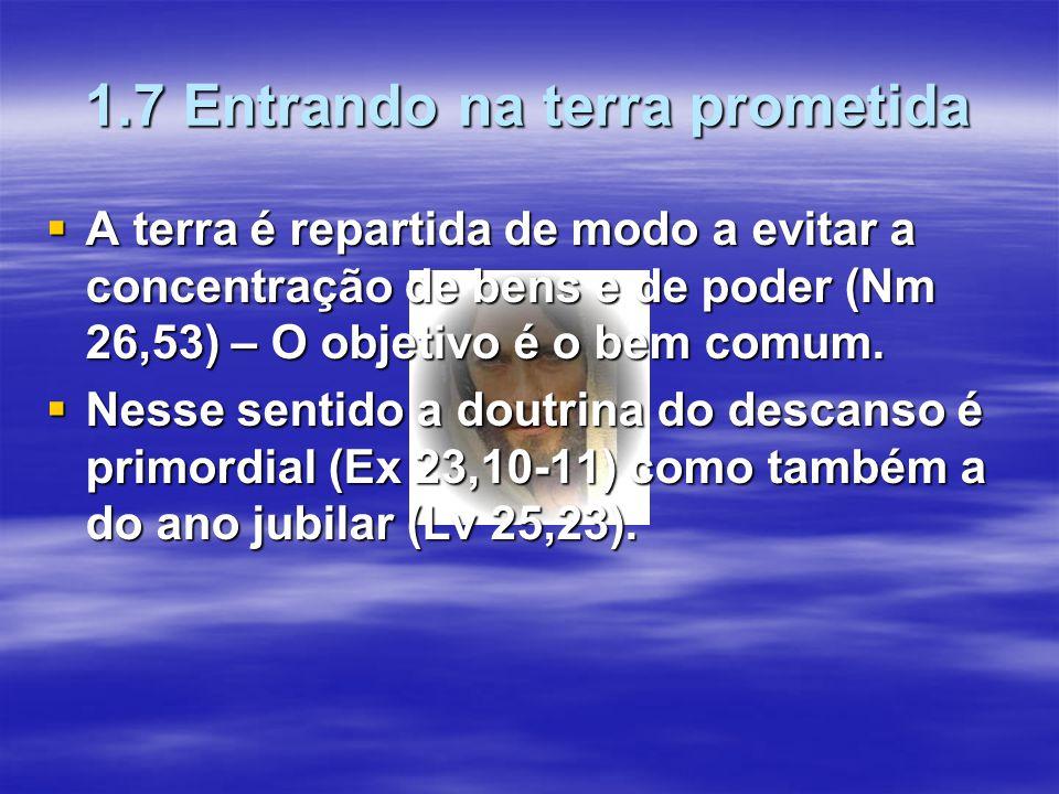1.7 Entrando na terra prometida  A terra é repartida de modo a evitar a concentração de bens e de poder (Nm 26,53) – O objetivo é o bem comum.  Ness