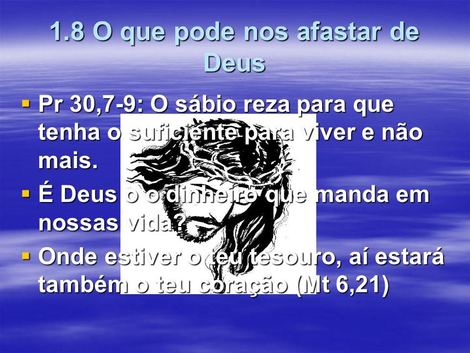 1.8 O que pode nos afastar de Deus  Pr 30,7-9: O sábio reza para que tenha o suficiente para viver e não mais.  É Deus o o dinheiro que manda em nos