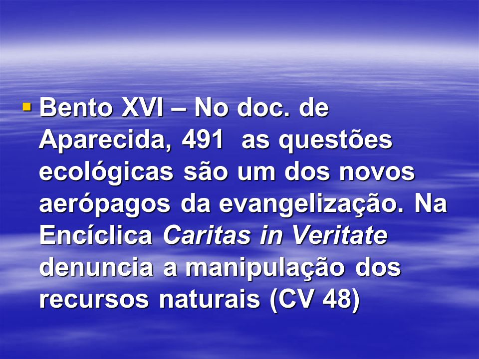  Bento XVI – No doc. de Aparecida, 491 as questões ecológicas são um dos novos aerópagos da evangelização. Na Encíclica Caritas in Veritate denuncia