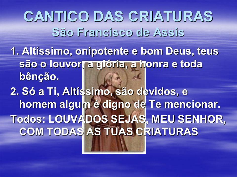 CANTICO DAS CRIATURAS São Francisco de Assis 1. Altíssimo, onipotente e bom Deus, teus são o louvor, a glória, a honra e toda bênção. 2. Só a Ti, Altí