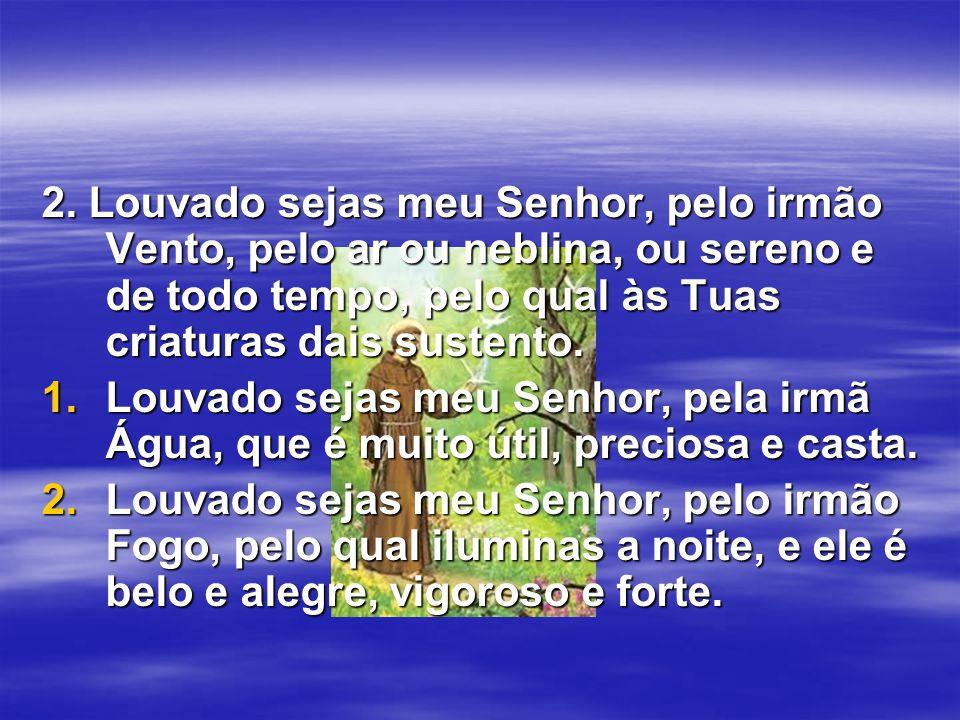 2. Louvado sejas meu Senhor, pelo irmão Vento, pelo ar ou neblina, ou sereno e de todo tempo, pelo qual às Tuas criaturas dais sustento. 1.Louvado sej