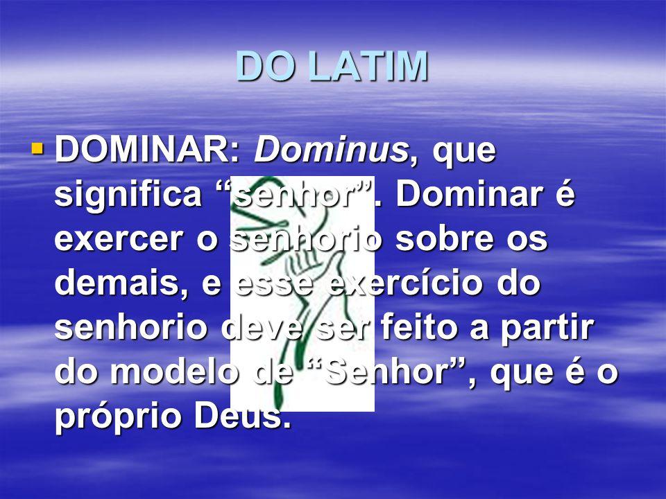 """DO LATIM  DOMINAR: Dominus, que significa """"senhor"""". Dominar é exercer o senhorio sobre os demais, e esse exercício do senhorio deve ser feito a parti"""