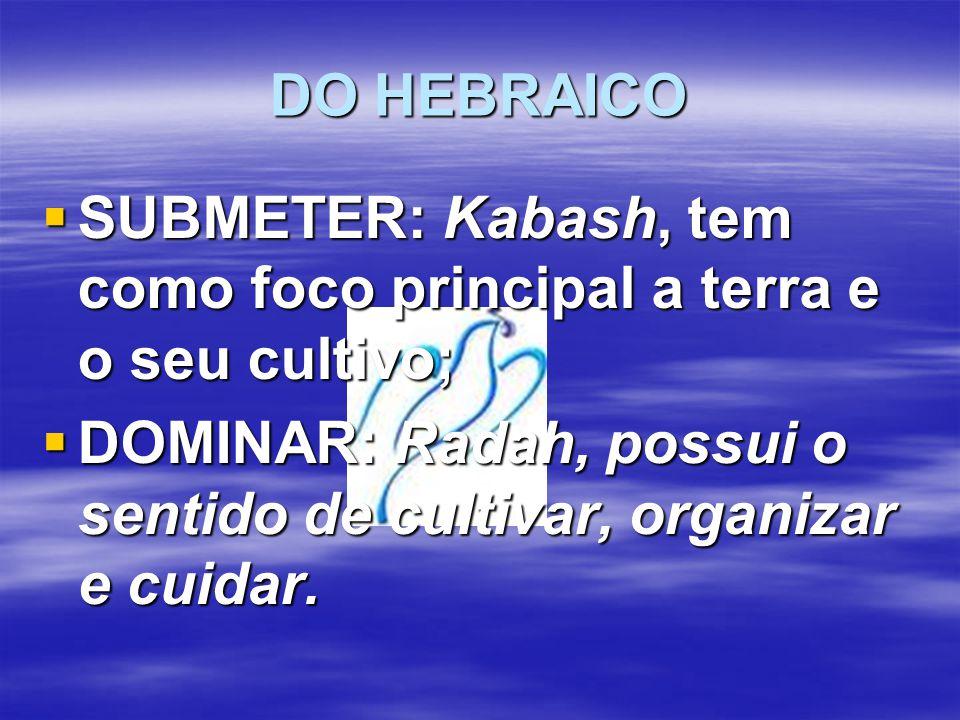 DO HEBRAICO  SUBMETER: Kabash, tem como foco principal a terra e o seu cultivo;  DOMINAR: Radah, possui o sentido de cultivar, organizar e cuidar.