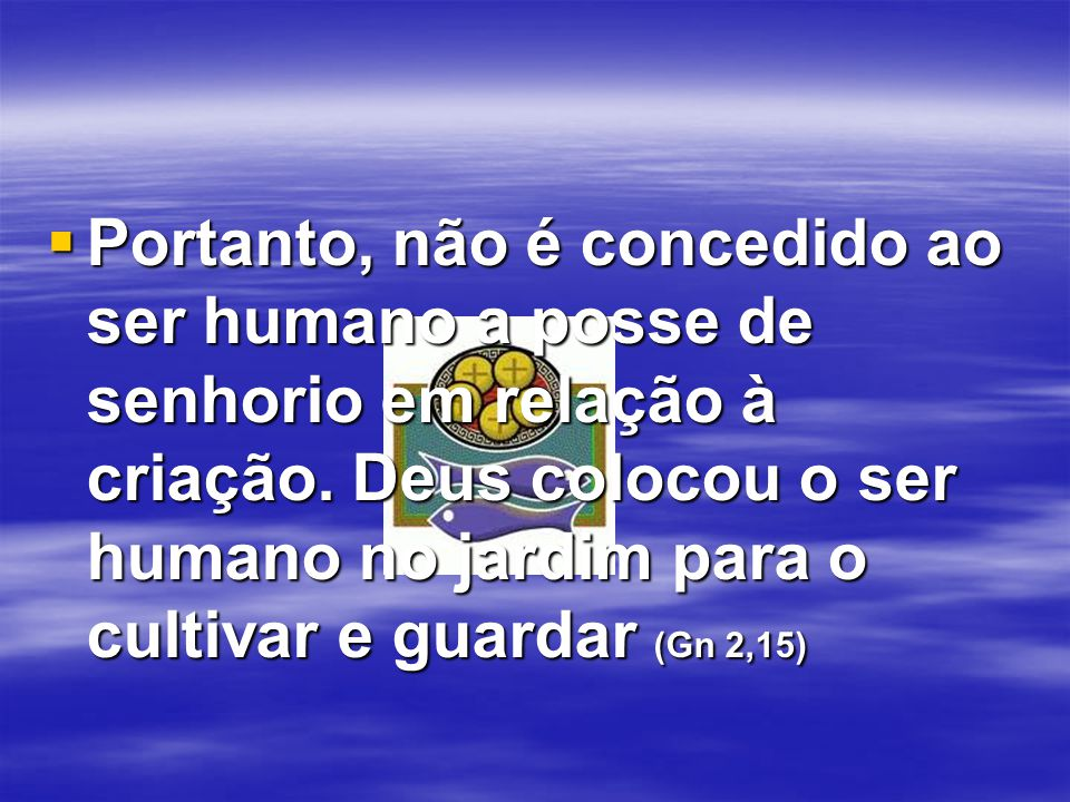  Portanto, não é concedido ao ser humano a posse de senhorio em relação à criação. Deus colocou o ser humano no jardim para o cultivar e guardar (Gn