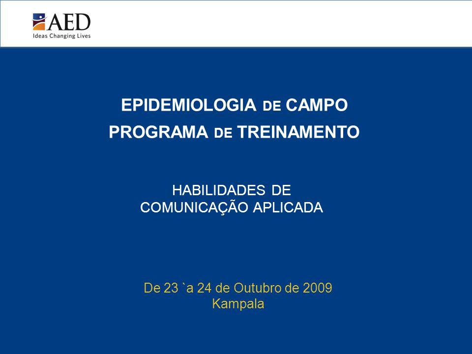 EPIDEMIOLOGIA DE CAMPO PROGRAMA DE TREINAMENTO HABILIDADES DE COMUNICAÇÃO APLICADA De 23 `a 24 de Outubro de 2009 Kampala