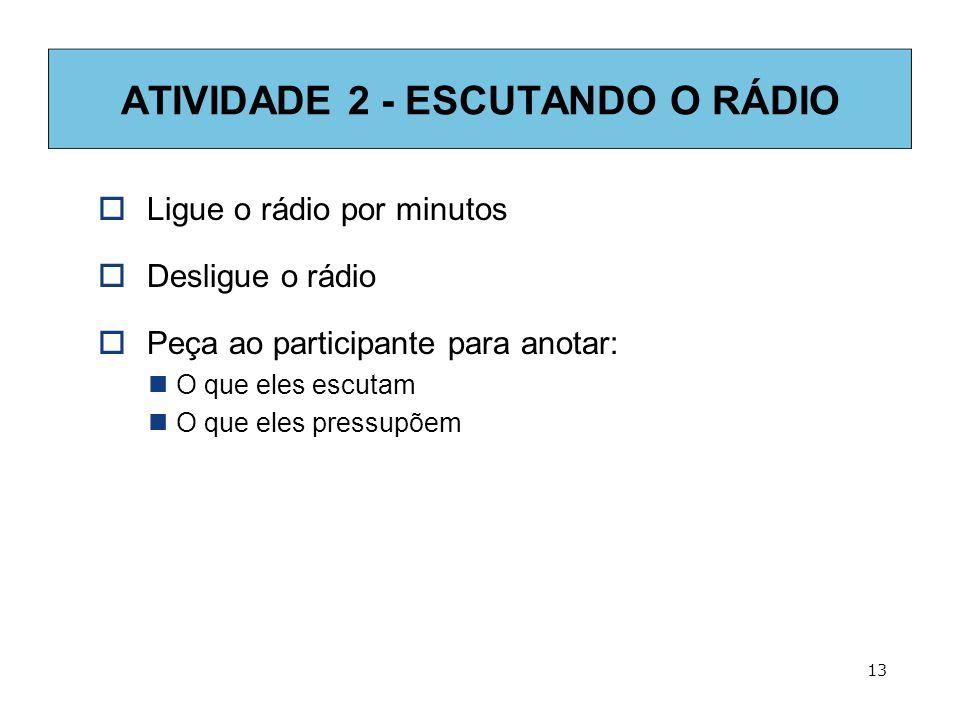 13 ATIVIDADE 2 - ESCUTANDO O RÁDIO  Ligue o rádio por minutos  Desligue o rádio  Peça ao participante para anotar:  O que eles escutam  O que eles pressupõem