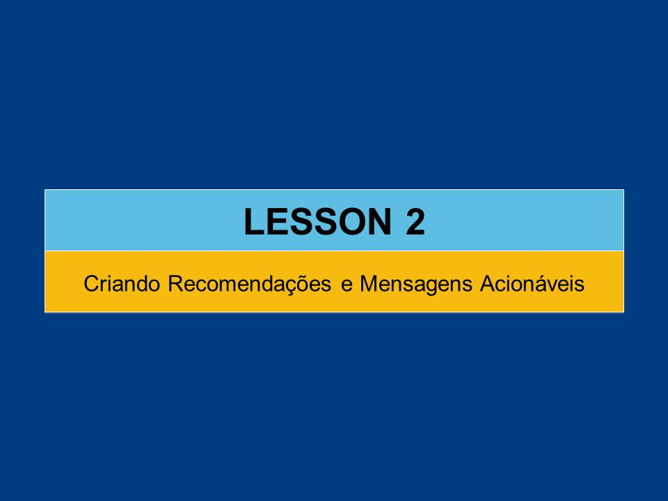 LESSON 2 Criando Recomendações e Mensagens Acionáveis