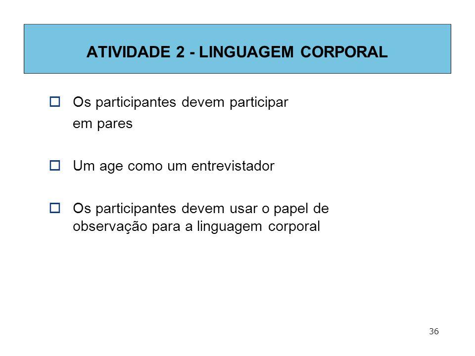 36 ATIVIDADE 2 - LINGUAGEM CORPORAL  Os participantes devem participar em pares  Um age como um entrevistador  Os participantes devem usar o papel de observação para a linguagem corporal