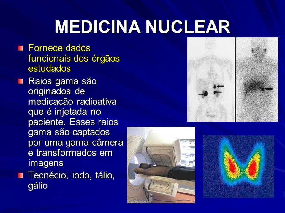 MEDICINA NUCLEAR Fornece dados funcionais dos órgãos estudados Raios gama são originados de medicação radioativa que é injetada no paciente. Esses rai