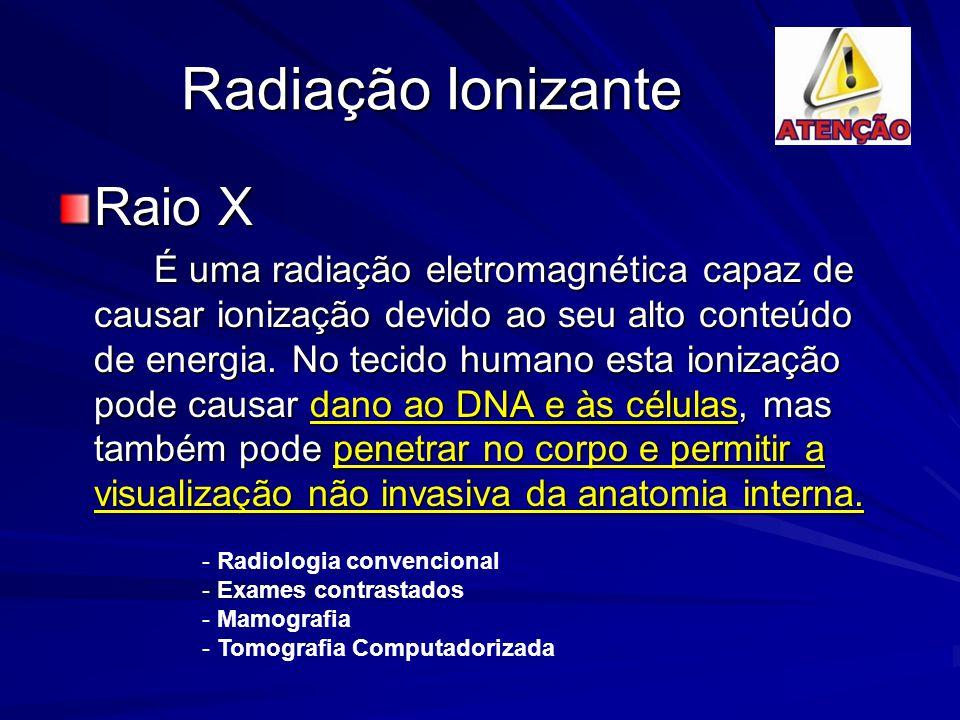 Radiação Ionizante Raio X É uma radiação eletromagnética capaz de causar ionização devido ao seu alto conteúdo de energia. No tecido humano esta ioniz