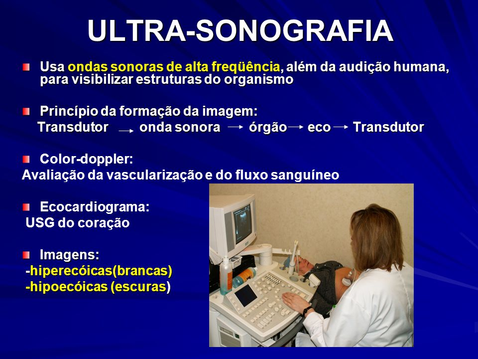 ULTRA-SONOGRAFIA Usa ondas sonoras de alta freqüência, além da audição humana, para visibilizar estruturas do organismo Princípio da formação da imagem: Transdutor onda sonora órgão eco Transdutor Transdutor onda sonora órgão eco Transdutor Color-doppler: Avaliação da vascularização e do fluxo sanguíneo Ecocardiograma: USG do coraçãoImagens: -hiperecóicas(brancas) -hiperecóicas(brancas) -hipoecóicas (escuras) -hipoecóicas (escuras)