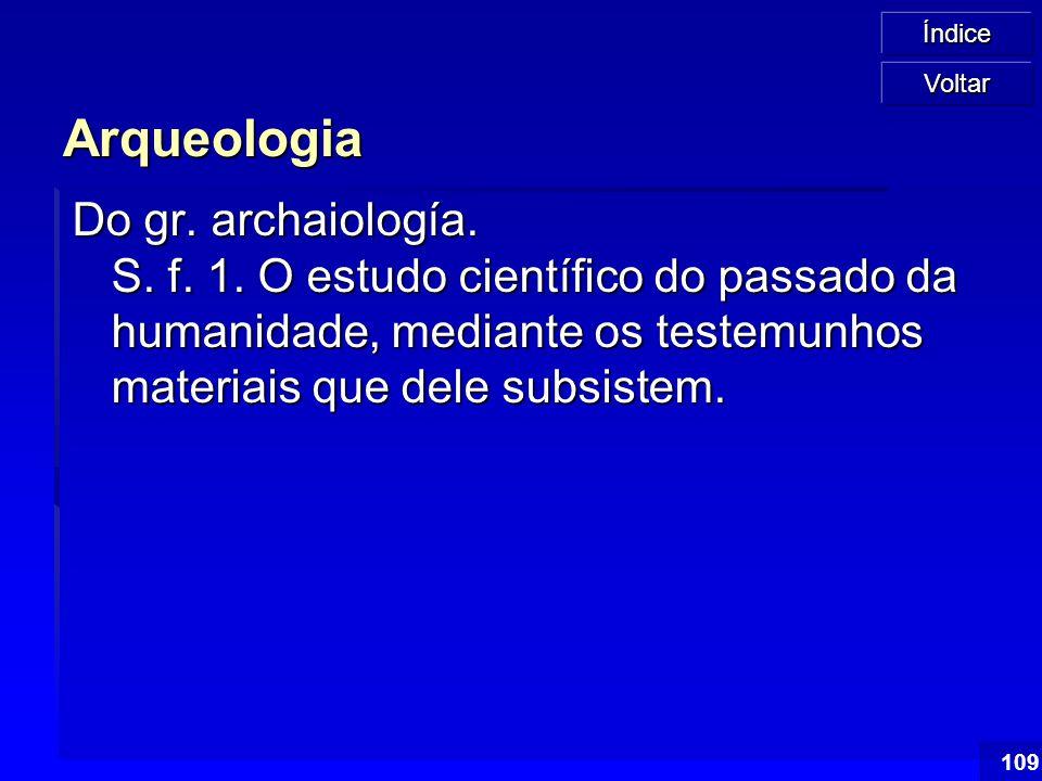Índice 109 Arqueologia Do gr. archaiología. S. f. 1. O estudo científico do passado da humanidade, mediante os testemunhos materiais que dele subsiste