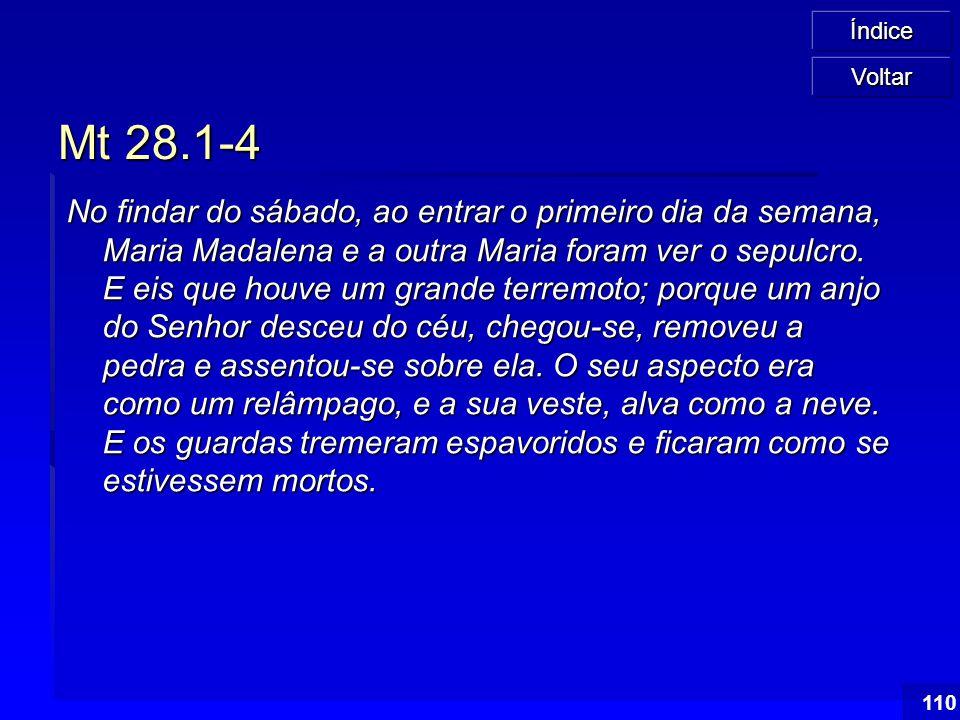 Índice 110 Mt 28.1-4 No findar do sábado, ao entrar o primeiro dia da semana, Maria Madalena e a outra Maria foram ver o sepulcro. E eis que houve um
