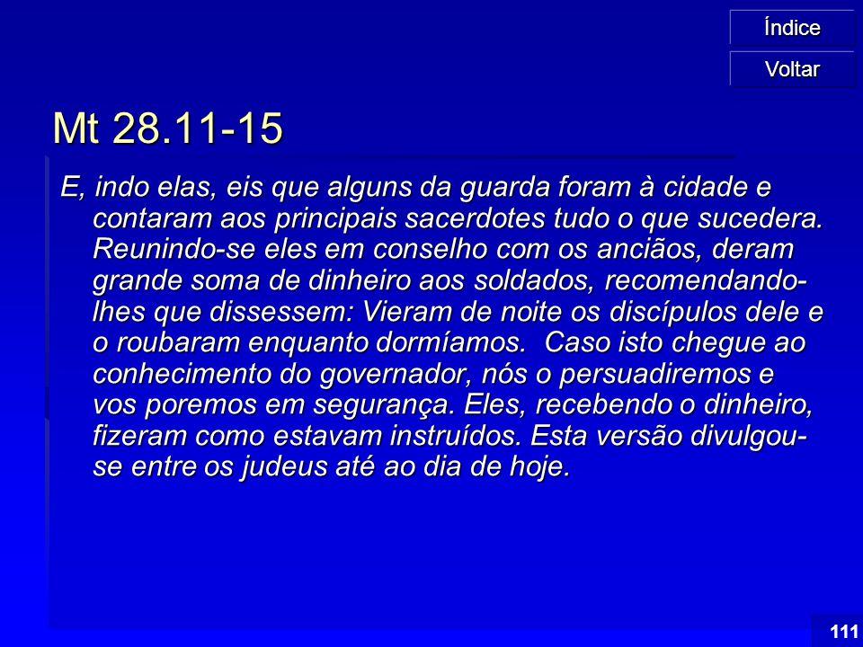 Índice 111 Mt 28.11-15 E, indo elas, eis que alguns da guarda foram à cidade e contaram aos principais sacerdotes tudo o que sucedera. Reunindo-se ele