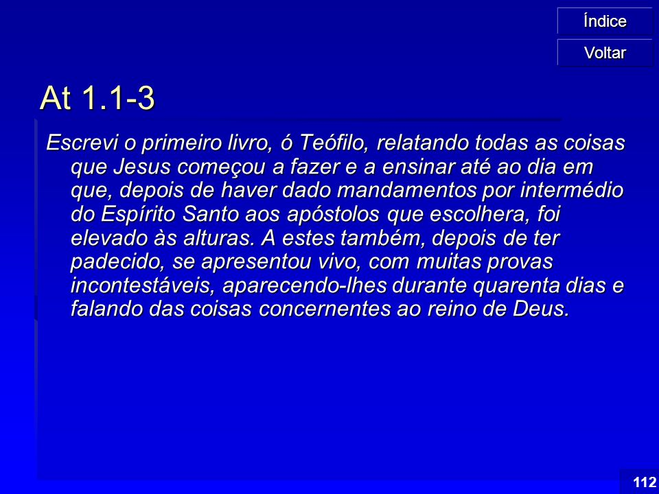 Índice 112 At 1.1-3 Escrevi o primeiro livro, ó Teófilo, relatando todas as coisas que Jesus começou a fazer e a ensinar até ao dia em que, depois de