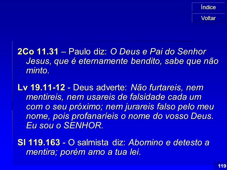 Índice 119 2Co 11.31 – Paulo diz: O Deus e Pai do Senhor Jesus, que é eternamente bendito, sabe que não minto. Lv 19.11-12 - Deus adverte: Não furtare