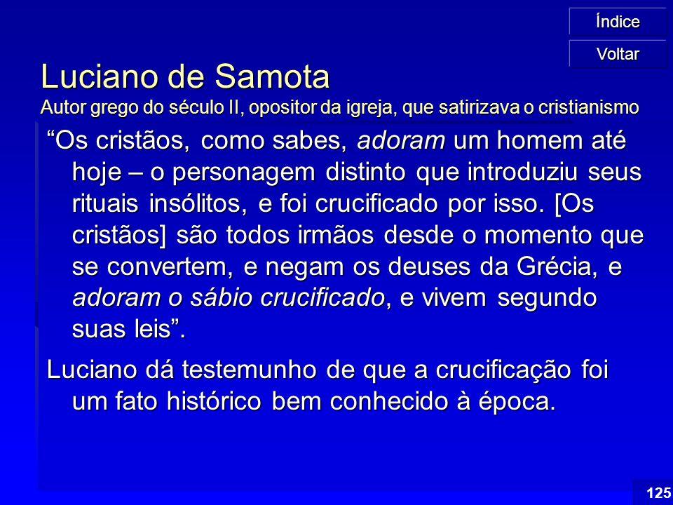 """Índice 125 Luciano de Samota Autor grego do século II, opositor da igreja, que satirizava o cristianismo """"Os cristãos, como sabes, adoram um homem até"""