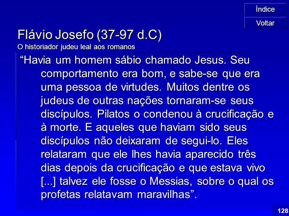 """Índice 128 Flávio Josefo (37-97 d.C) O historiador judeu leal aos romanos """"Havia um homem sábio chamado Jesus. Seu comportamento era bom, e sabe-se qu"""