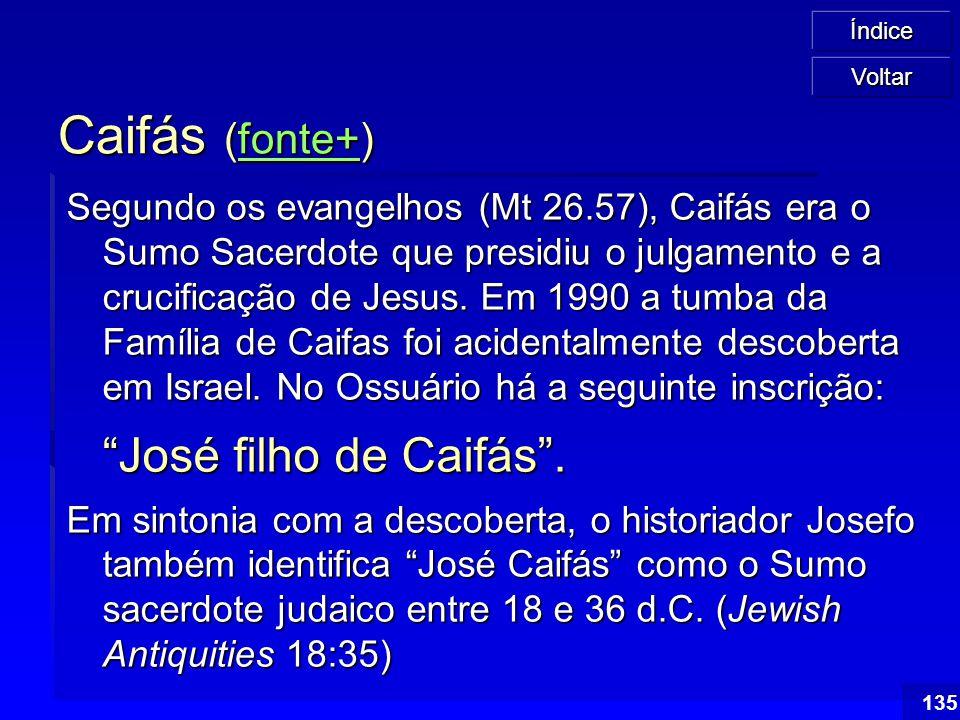 Índice 135 Caifás (fonte+) fonte+ Segundo os evangelhos (Mt 26.57), Caifás era o Sumo Sacerdote que presidiu o julgamento e a crucificação de Jesus. E