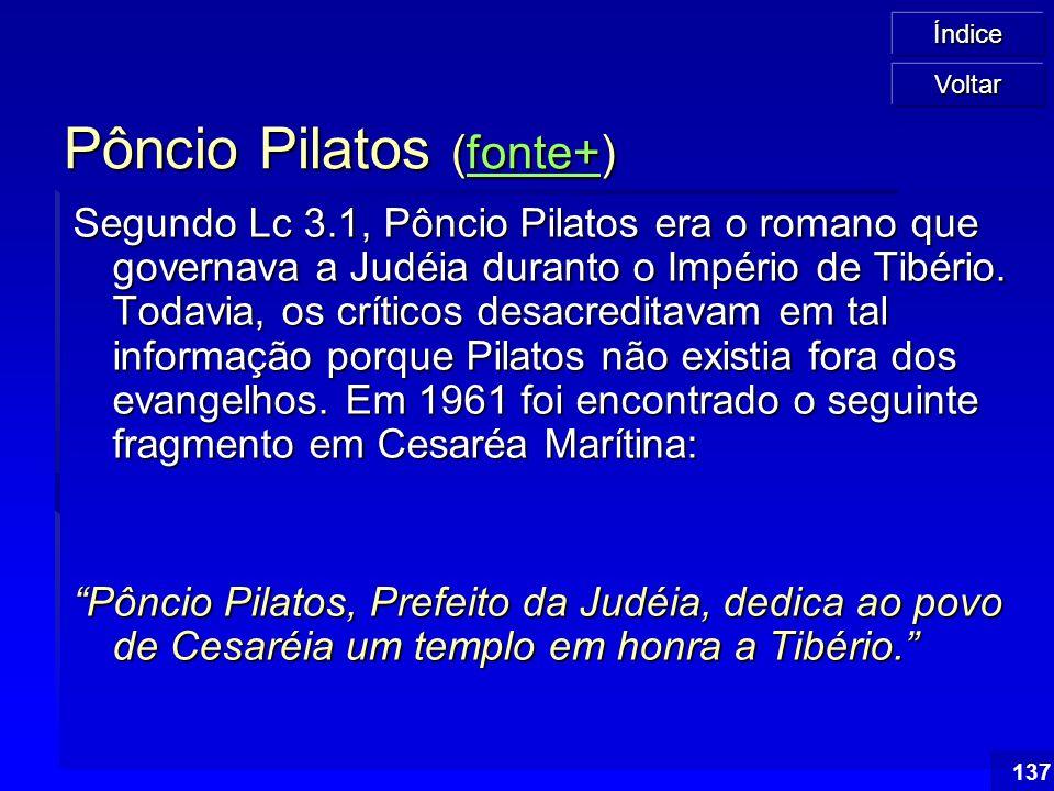 Índice 137 Pôncio Pilatos (fonte+) fonte+ Segundo Lc 3.1, Pôncio Pilatos era o romano que governava a Judéia duranto o Império de Tibério. Todavia, os