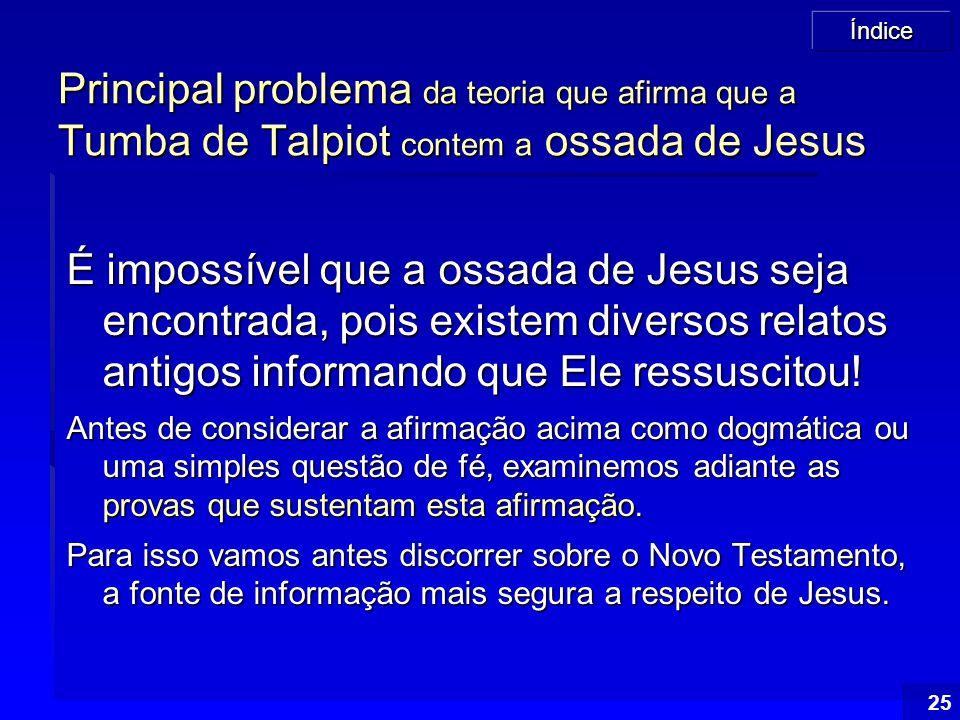 Índice 25 Principal problema da teoria que afirma que a Tumba de Talpiot contem a ossada de Jesus É impossível que a ossada de Jesus seja encontrada,