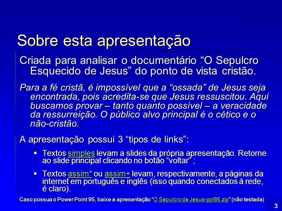 Índice 4 Índice PARTE I: A RECENTE DESCOBERTA DO SUPOSTO TÚMULO DE JESUS PARTE I: A RECENTE DESCOBERTA DO SUPOSTO TÚMULO DE JESUS Evidências para alegar que o Túmulo encontrado é o de Jesus; Evidências para alegar que o Túmulo encontrado é o de Jesus; Informações histórico-arqueológicas conflitantes com as novas descobertas Informações histórico-arqueológicas conflitantes com as novas descobertas Razões para considerar a tumba falsa Razões para considerar a tumba falsa Outros motivos para rejeitar às recentes conclusõesOutros motivos para rejeitar às recentes conclusões Artigos na Internet: Tumba de Talpiot Artigos na Internet: Tumba de Talpiot Outros motivos para rejeitar às recentes conclusõesArtigos na Internet: Tumba de Talpiot PARTE II: UM BREVE OLHAR SOBRE O NOVO TESTAMENTO PARTE II: UM BREVE OLHAR SOBRE O NOVO TESTAMENTO Novo Testamento: O Escrito dos Apóstolos é tido como A Palavra de Deus Novo Testamento: O Escrito dos Apóstolos é tido como A Palavra de Deus O Novo Testamento e sua importância para a Fé Cristã O Novo Testamento e sua importância para a Fé Cristã A Autoridade Histórica do Novo Testamento A Autoridade Histórica do Novo Testamento Considerações Finais sobre A Bíblia e o Novo TestamentoConsiderações Finais sobre A Bíblia e o Novo Testamento Artigos na internet: Bíblia Artigos na internet: Bíblia Considerações Finais sobre A Bíblia e o Novo TestamentoArtigos na internet: Bíblia PARTE III: A RESSURREIÇÃO DE JESUS PARTE III: A RESSURREIÇÃO DE JESUS A Plausibilidade da Ressurreição de Jesus A Plausibilidade da Ressurreição de Jesus Evidências da Ressurreição de Jesus Evidências da Ressurreição de Jesus Principais objeções à Ressurreição de JesusPrincipais objeções à Ressurreição de Jesus Artigos na internet: Ressurreição Artigos na internet: Ressurreição Principais objeções à Ressurreição de JesusArtigos na internet: Ressurreição PARTE IV: CONSIDERAÇÕES FINAIS PARTE IV: CONSIDERAÇÕES FINAIS O sepulcro esquecido de Jesus: Uma ameaça ao cristianismo.