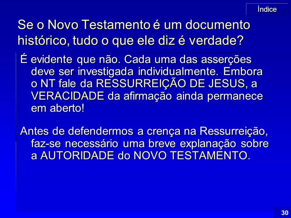 Índice 30 Se o Novo Testamento é um documento histórico, tudo o que ele diz é verdade? É evidente que não. Cada uma das asserções deve ser investigada