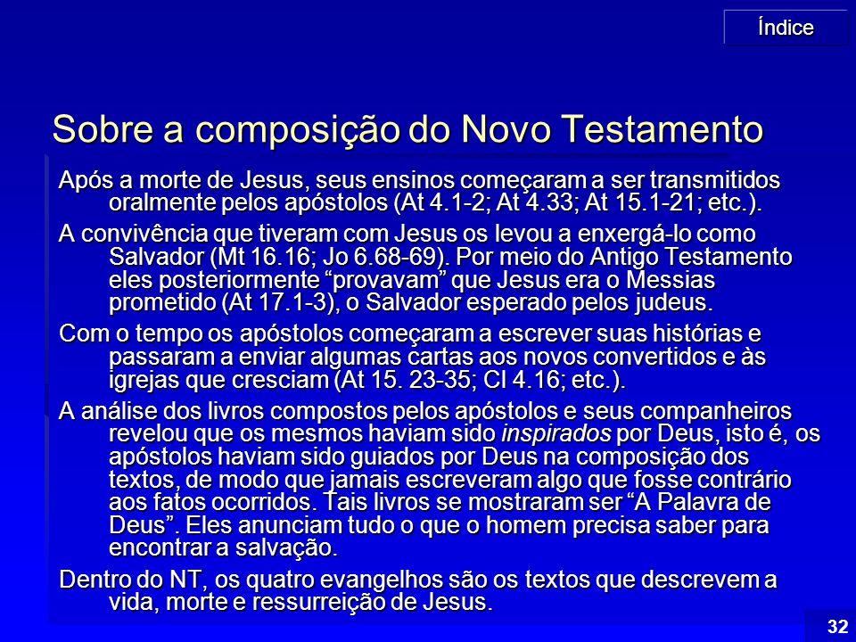Índice 32 Sobre a composição do Novo Testamento Após a morte de Jesus, seus ensinos começaram a ser transmitidos oralmente pelos apóstolos (At 4.1-2;