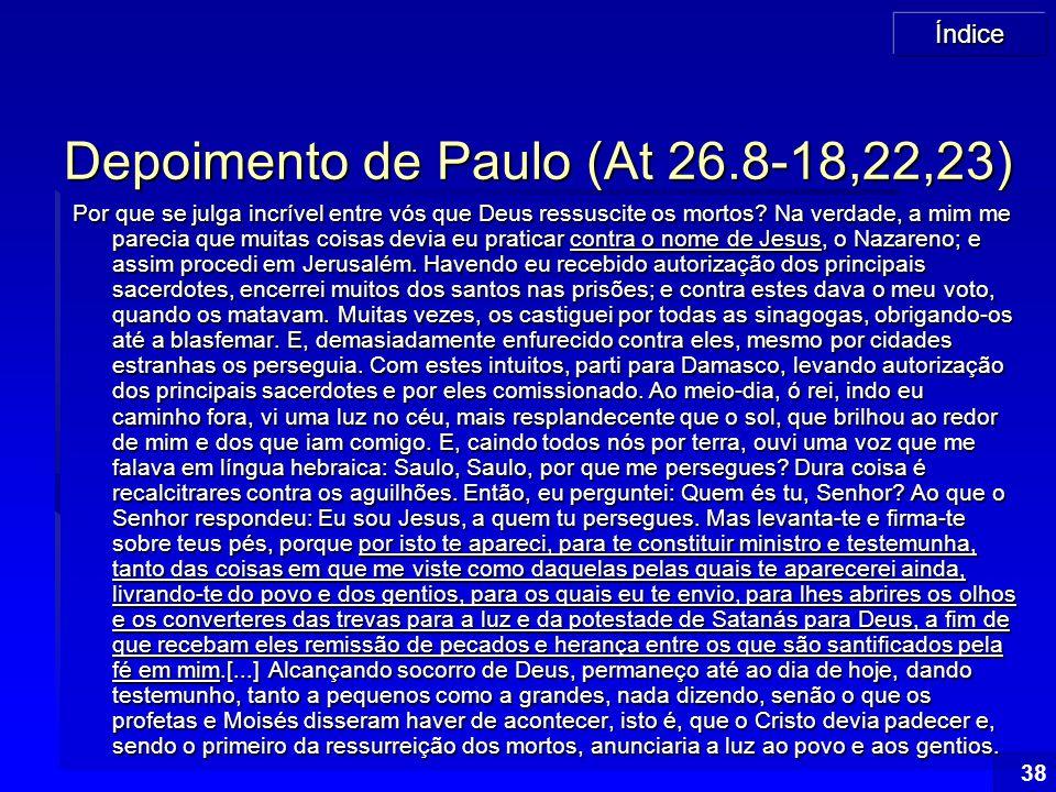 Índice 38 Depoimento de Paulo (At 26.8-18,22,23) Por que se julga incrível entre vós que Deus ressuscite os mortos? Na verdade, a mim me parecia que m
