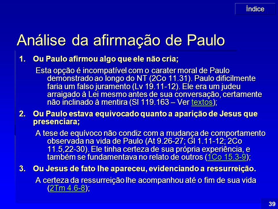 Índice 39 Análise da afirmação de Paulo 1.Ou Paulo afirmou algo que ele não cria; Esta opção é incompatível com o carater moral de Paulo demonstrado a