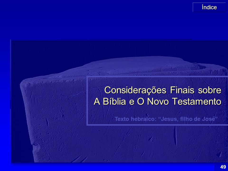 """Índice 49 Texto hebraico: """"Jesus, filho de José"""" Considerações Finais sobre A Bíblia e O Novo Testamento"""