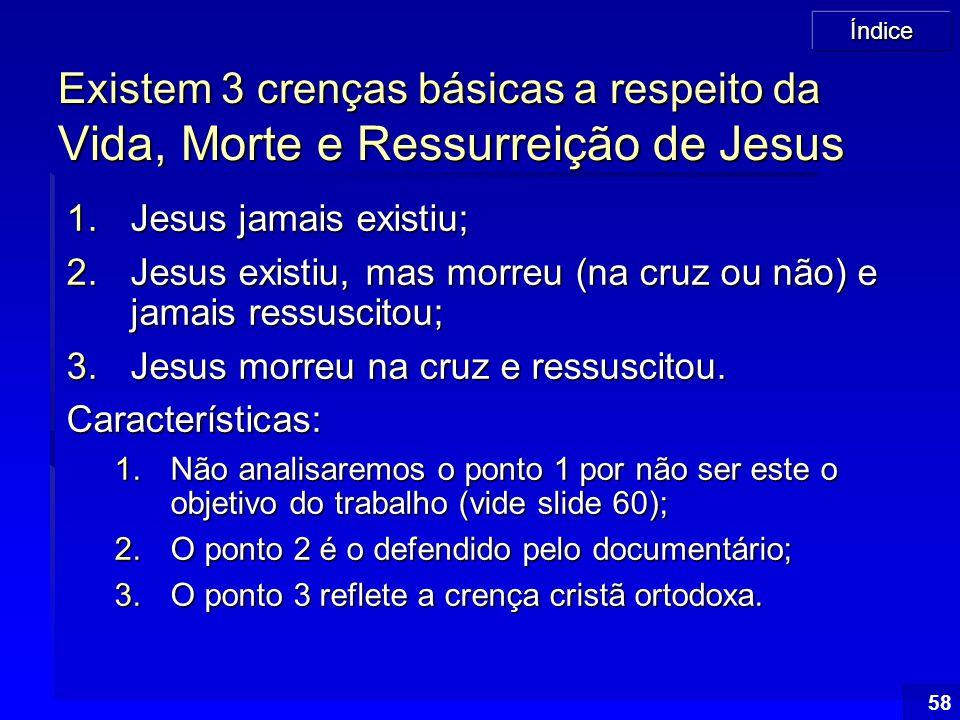 Índice 58 Existem 3 crenças básicas a respeito da Vida, Morte e Ressurreição de Jesus 1.Jesus jamais existiu; 2.Jesus existiu, mas morreu (na cruz ou