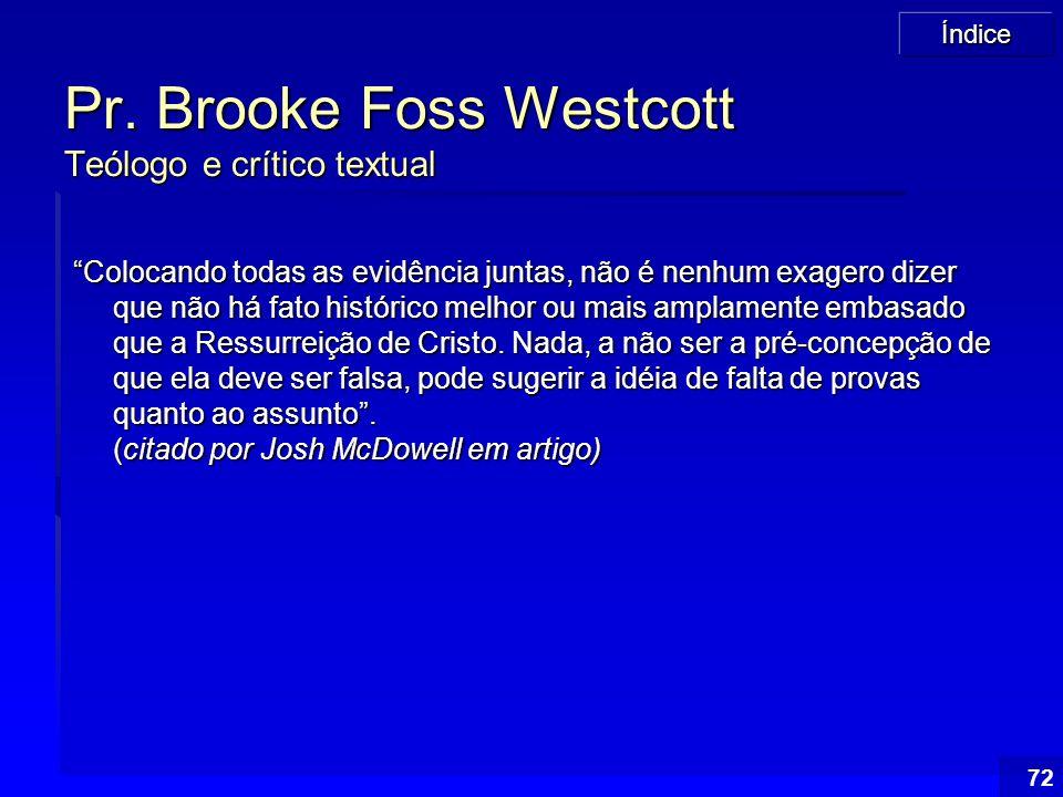 """Índice 72 Pr. Brooke Foss Westcott Teólogo e crítico textual """"Colocando todas as evidência juntas, não é nenhum exagero dizer que não há fato históric"""