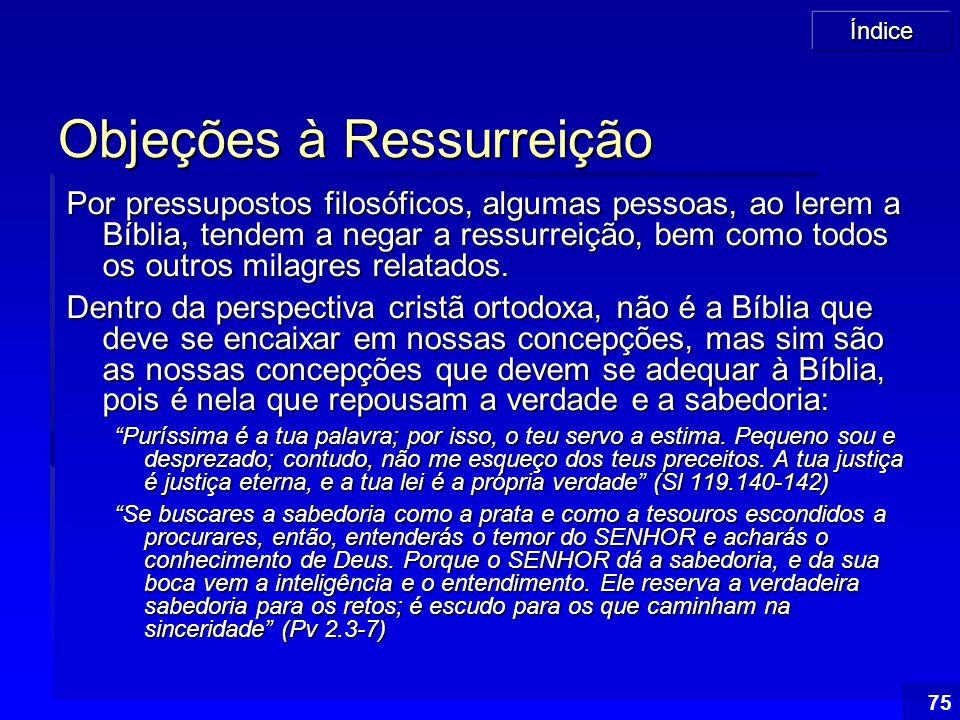 Índice 75 Objeções à Ressurreição Por pressupostos filosóficos, algumas pessoas, ao lerem a Bíblia, tendem a negar a ressurreição, bem como todos os o